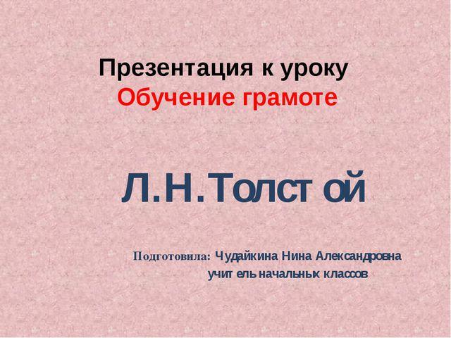 Презентация к уроку Обучение грамоте Л.Н.Толстой Подготовила: Чудайкина Нина...