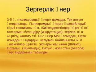 Зергерлік өнер 3-5 ғ. «полихромдық өнер» дамыды. Тек алтын қолданылды. Полихр