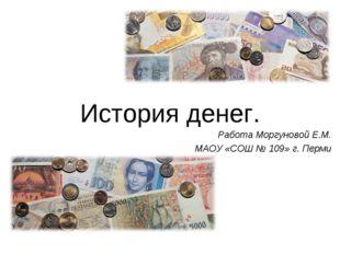 История денег. Работа Моргуновой Е.М. МАОУ «СОШ № 109» г. Перми