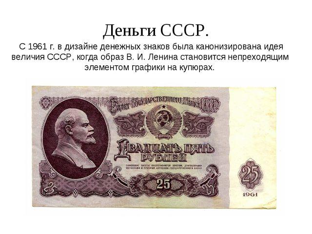 Деньги СССР. С 1961 г. в дизайне денежных знаков была канонизирована идея вел...