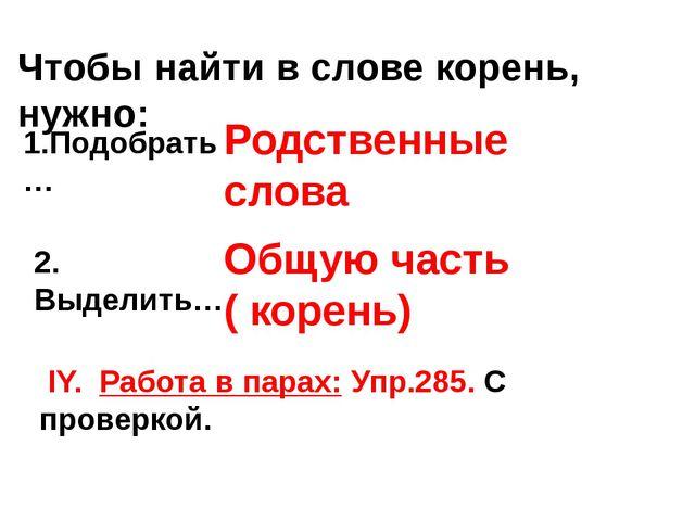 Чтобы найти в слове корень, нужно: 1.Подобрать … Родственные слова 2. Выделит...