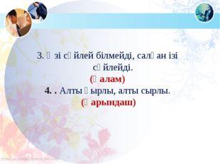 3. Өзі сөйлей білмейді, салған ізі сөйлейді. (қалам) 4. . Алты қырлы, алты сы