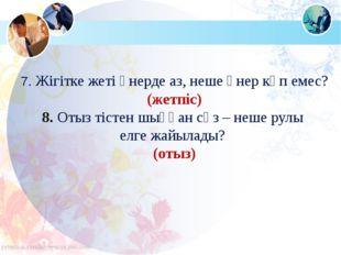 7. Жігітке жеті өнерде аз, неше өнер көп емес? (жетпіс) 8. Отыз тістен шыққан