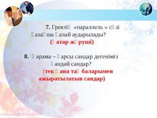 7. Гректің «параллель » сөзі қазақша қалай аударылады?  (қатар жүруші) 8.