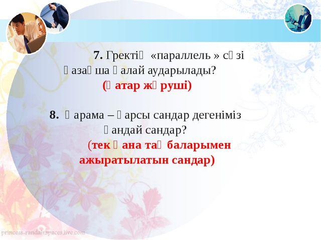 7. Гректің «параллель » сөзі қазақша қалай аударылады?  (қатар жүруші) 8....