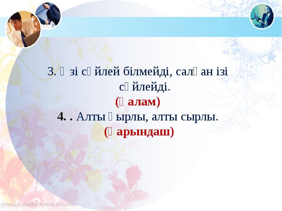 3. Өзі сөйлей білмейді, салған ізі сөйлейді. (қалам) 4. . Алты қырлы, алты сы...