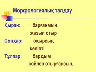Морфологиялық талдау Қыран: барғанмын жазып отыр Сұңқар: оқырсың келіпті Тұлп