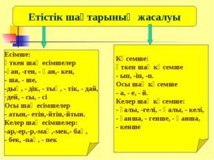Етістік шақтарының жасалуы Есімше: өткен шақ есімшелер -ған, -ген, - қан,- ке