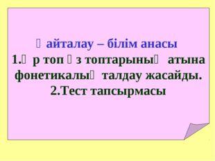 Қайталау – білім анасы Әр топ өз топтарының атына фонетикалық талдау жасайды.