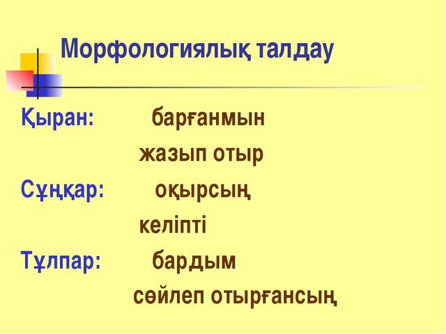 Морфологиялық талдау Қыран: барғанмын жазып отыр Сұңқар: оқырсың келіпті Тұлп...