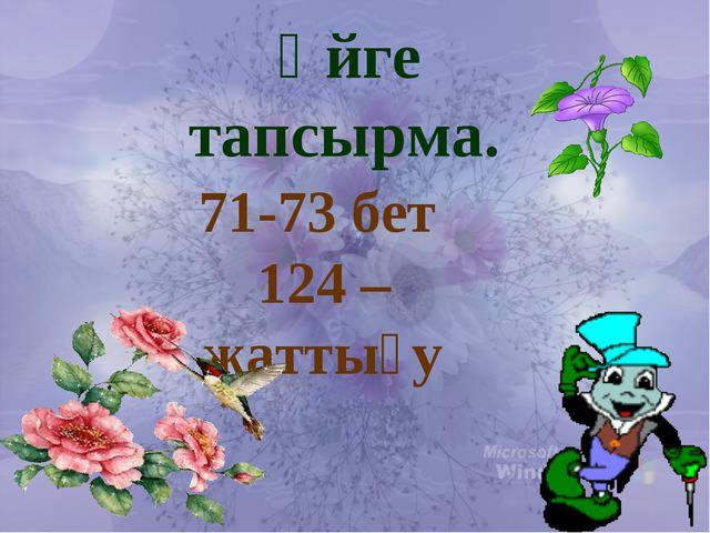 71-73 бет 124 – жаттығу Үйге тапсырма.