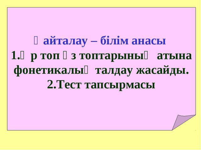 Қайталау – білім анасы Әр топ өз топтарының атына фонетикалық талдау жасайды....