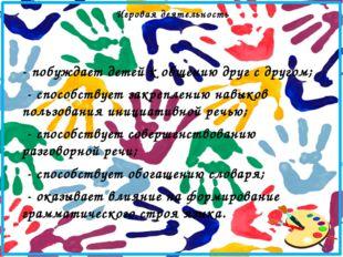 - побуждает детей к общению друг с другом; - способствует закреплению навыков