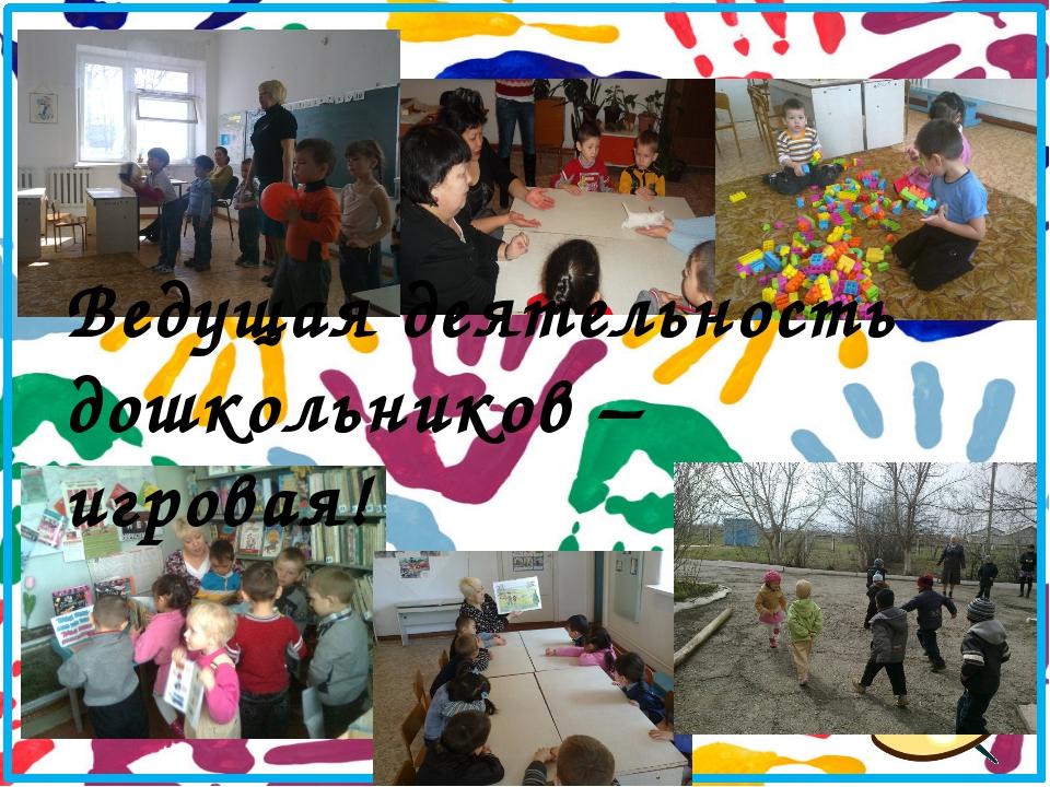 Ведущая деятельность дошкольников – игровая!
