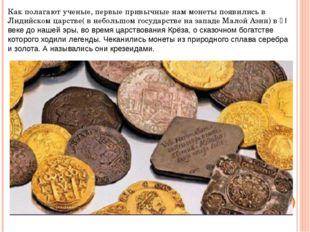 Как полагают ученые, первые привычные нам монеты появились в Лидийском царств