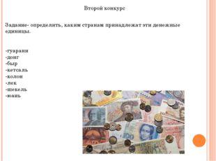 Второй конкурс Задание- определить, каким странам принадлежат эти денежные ед