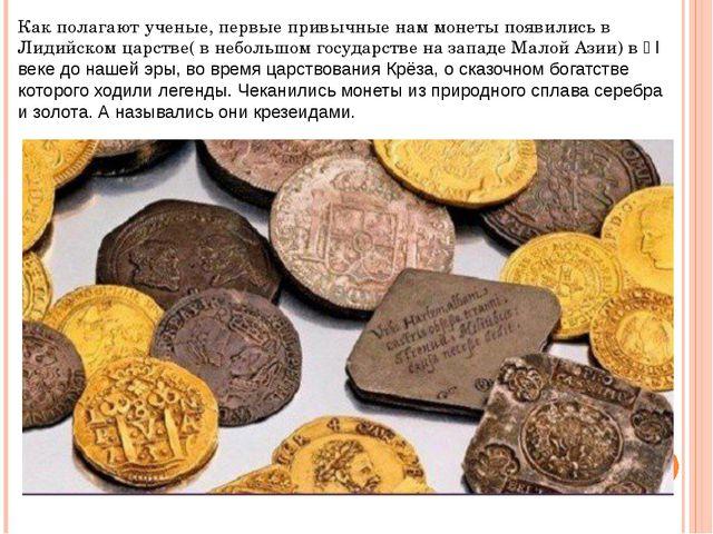 Как полагают ученые, первые привычные нам монеты появились в Лидийском царств...