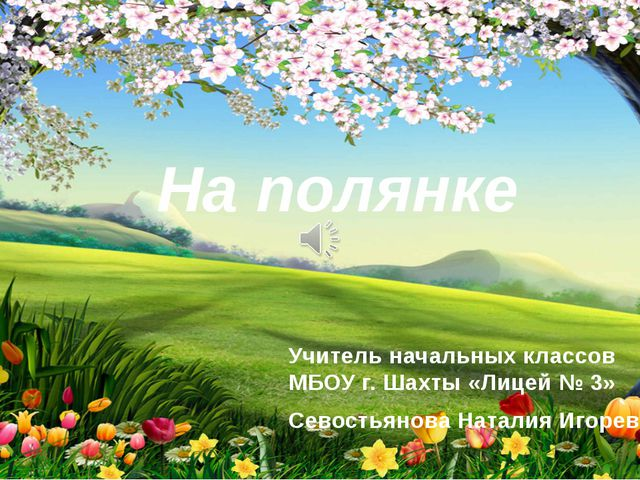 На полянке Учитель начальных классов МБОУ г. Шахты «Лицей № 3» Севостьянова Н...