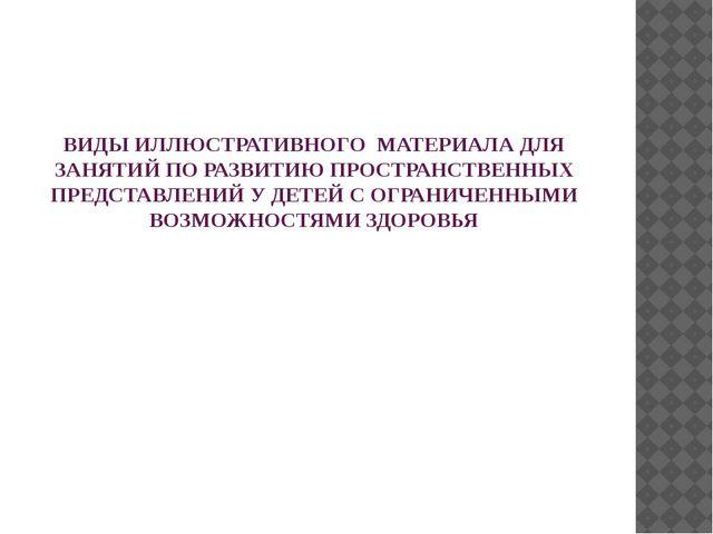 ВИДЫ ИЛЛЮСТРАТИВНОГО МАТЕРИАЛА ДЛЯ ЗАНЯТИЙ ПО РАЗВИТИЮ ПРОСТРАНСТВЕННЫХ ПРЕДС...