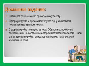 Домашнее задание: Напишите сочинение по прочитанному тексту. Сформулируйте и
