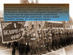 Война оказала решающее влияние на формирование личности Быкова и стала центра