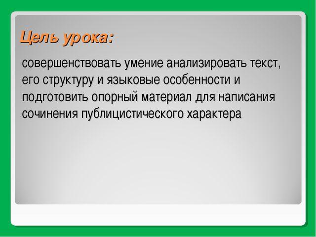 Цель урока: совершенствовать умение анализировать текст, его структуру и язык...