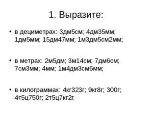 1. Выразите: в дециметрах: 3дм5см; 4дм35мм; 1дм5мм; 15дм47мм; 1м3дм5см2мм; в