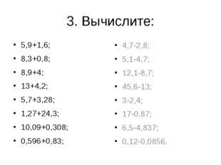 3. Вычислите: 5,9+1,6; 8,3+0,8; 8,9+4; 13+4,2; 5,7+3,28; 1,27+24,3; 10,09+0,3