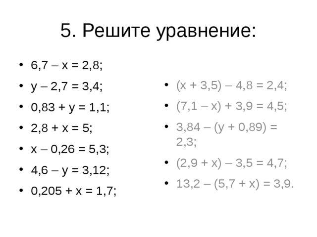 5. Решите уравнение: 6,7 – х = 2,8; у – 2,7 = 3,4; 0,83 + у = 1,1; 2,8 + х =...
