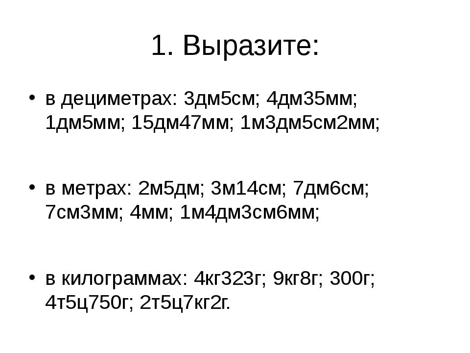 1. Выразите: в дециметрах: 3дм5см; 4дм35мм; 1дм5мм; 15дм47мм; 1м3дм5см2мм; в...