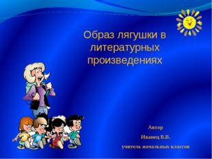 Образ лягушки в литературных произведениях Автор Иванец В.В. учитель начальны
