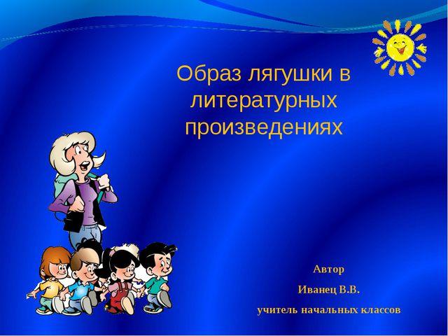 Образ лягушки в литературных произведениях Автор Иванец В.В. учитель начальны...