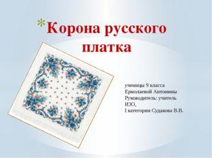 2015 год Корона русского платка ученицы 9 класса Ермолаевой Антонины Руков