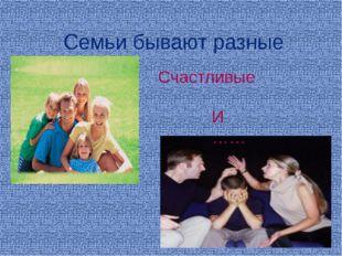 Семьи бывают разные Счастливые И ……