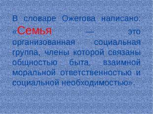 В словаре Ожегова написано: «Семья — это организованная социальная группа, чл