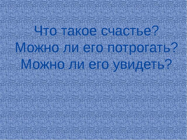 Что такое счастье? Можно ли его потрогать? Можно ли его увидеть?