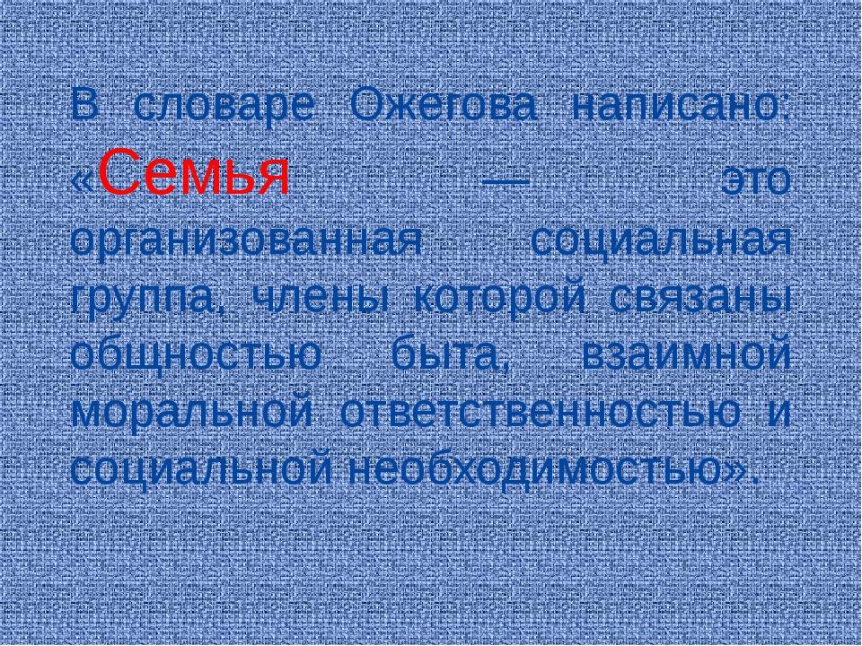 В словаре Ожегова написано: «Семья — это организованная социальная группа, чл...