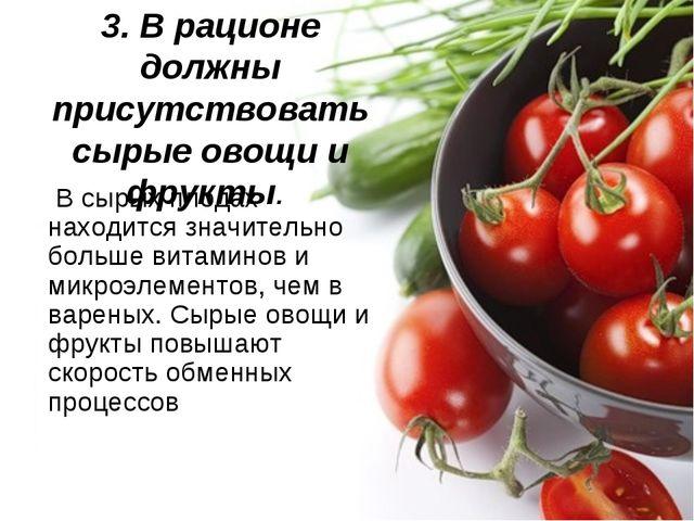 3. В рационе должны присутствовать сырые овощи и фрукты. В сырых плодах нахо...