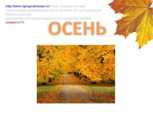http://www.igraypodrastay.ru/ - еще больше детских презентаций, развивающих и