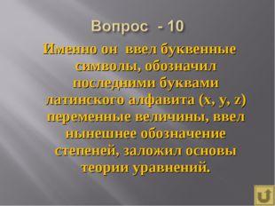 Именно он ввел буквенные символы, обозначил последними буквами латинского алф