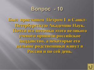 Был приглашен Петром I в Санкт-Петербургскую Академию Наук. Почти все потомки