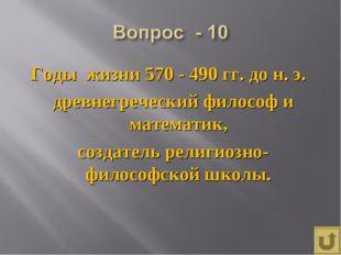 Годы жизни 570 - 490 гг. до н. э. древнегреческий философ и математик, создат