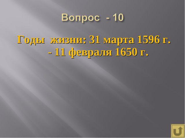 Годы жизни: 31 марта 1596 г. -11 февраля 1650 г.