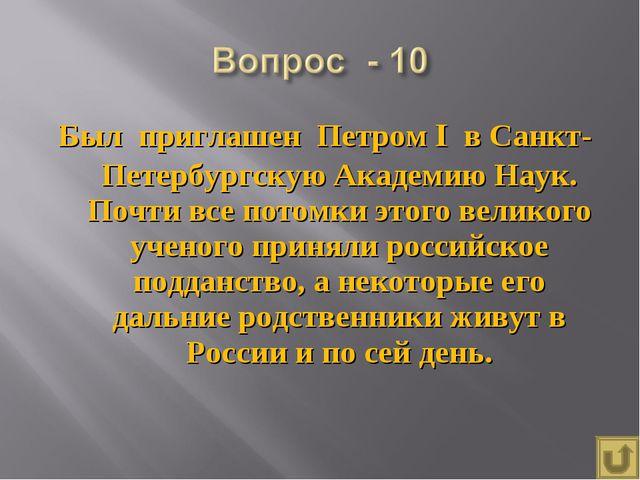 Был приглашен Петром I в Санкт-Петербургскую Академию Наук. Почти все потомки...