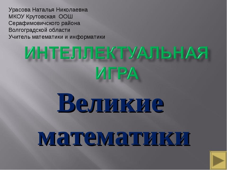 Великие математики Урасова Наталья Николаевна МКОУ Крутовская ООШ Серафимович...