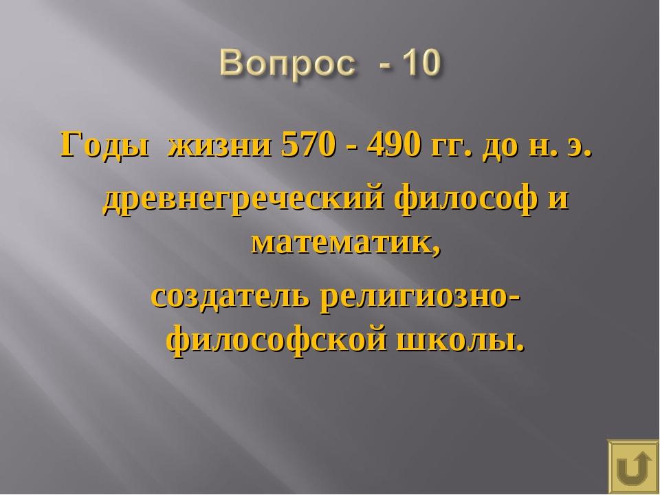 Годы жизни 570 - 490 гг. до н. э. древнегреческий философ и математик, создат...