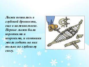 Лыжи появились в глубокой древности, еще в каменном веке. Первые лыжи были ко