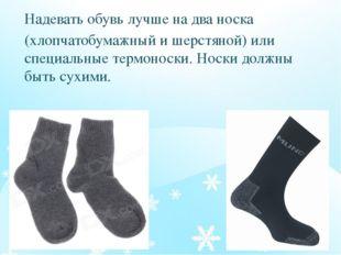 Надевать обувь лучше на два носка (хлопчатобумажный и шерстяной) или специаль