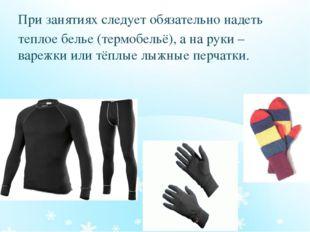 При занятиях следует обязательно надеть теплое белье (термобельё), а на руки