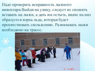 Надо проверить исправность лыжного инвентаря.Выйдя на улицу, следует не спеши